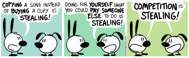 copying a song instead of buying a copy is stealing / doing for yourself what you could pay someone else to do is stealing / competition is stealing