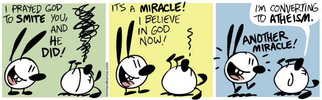 i prayed god to smite you and he did / it's a miracle i believe in god now / I'm converting to atheism. another miracle!