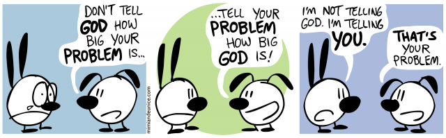 don't tell god how big your problem is / tell your problem how big god is / i'm not telling god i'm telling you. that's your problem