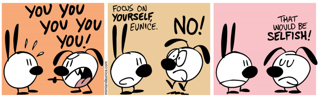 you you you you / focus on yourself eunice. no! / that would be selfish