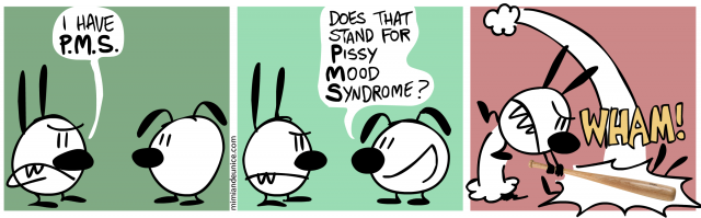 i have P.M.S / does that stand for pissy mood syndrome