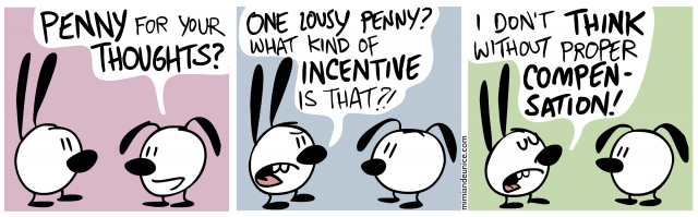penny for your thoughts / one lousy penny what kind of incentive is that / i don't think without proper compensation
