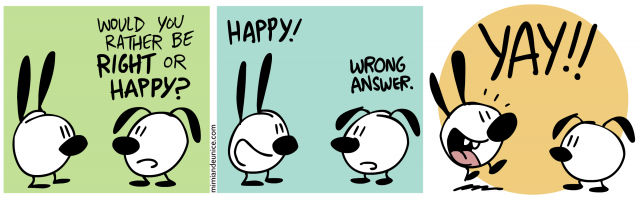 would you rather be right or happy / happy! wrong answer. / Yay!