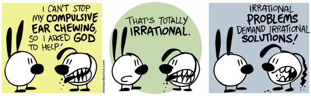 i can't stop my compulsive ear chewing, so i asked god to help / that's totally irrational / irrational problems demand irrational solutions