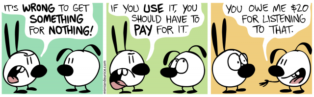 it's wrong to get something for nothing / if you use it you should have to pay for it / you owe me $20 for listening to that