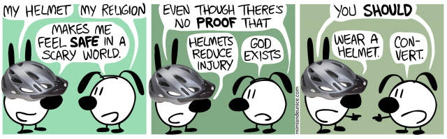 my helmet (my religion) makes me feel safe in a scary world / even though there's no proof that helmets reduce injury (god exists) / you should wear a helmet (convert)