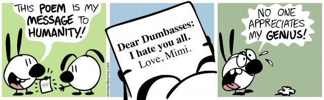 this poem is my message to humanity / dear dumbasses i hate you all love mimi / no one appreciates my genius