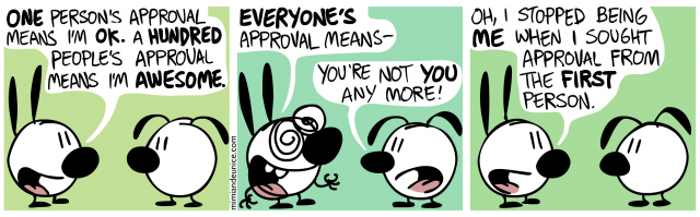 one person's approval means i'm ok a hundred people's approval means I'm awesome / everyone's approval means- you're not you anymore! / oh i stopped being me when i sought approval from the first person